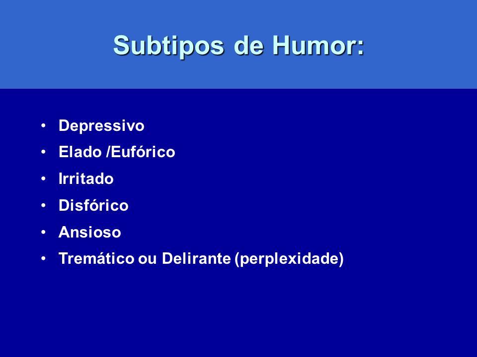 Subtipos de Humor: Depressivo Elado /Eufórico Irritado Disfórico Ansioso Tremático ou Delirante (perplexidade)
