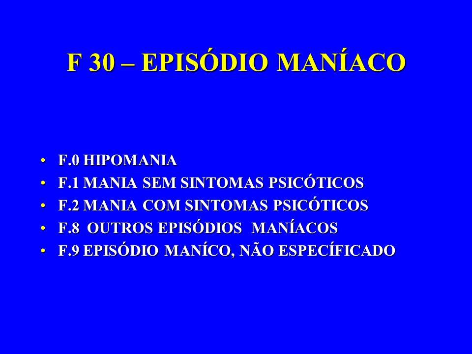 F 30 – EPISÓDIO MANÍACO F.0 HIPOMANIAF.0 HIPOMANIA F.1 MANIA SEM SINTOMAS PSICÓTICOSF.1 MANIA SEM SINTOMAS PSICÓTICOS F.2 MANIA COM SINTOMAS PSICÓTICO