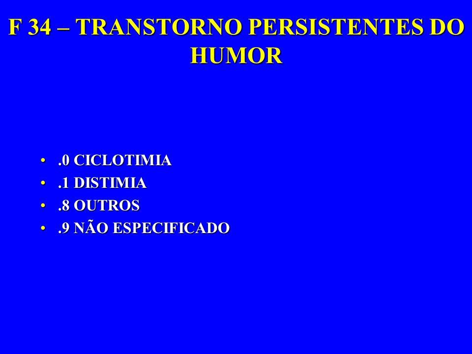 F 34 – TRANSTORNO PERSISTENTES DO HUMOR.0 CICLOTIMIA.0 CICLOTIMIA.1 DISTIMIA.1 DISTIMIA.8 OUTROS.8 OUTROS.9 NÃO ESPECIFICADO.9 NÃO ESPECIFICADO