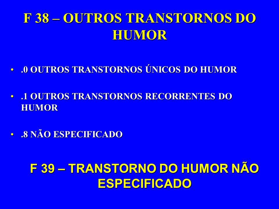 F 38 – OUTROS TRANSTORNOS DO HUMOR.0 OUTROS TRANSTORNOS ÚNICOS DO HUMOR.0 OUTROS TRANSTORNOS ÚNICOS DO HUMOR.1 OUTROS TRANSTORNOS RECORRENTES DO HUMOR