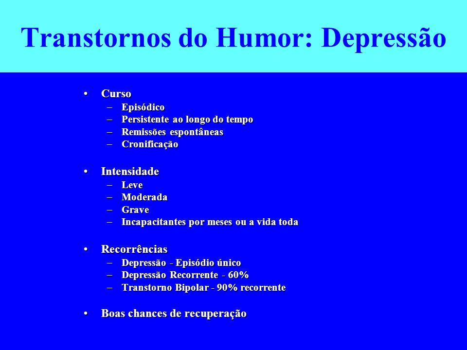 Transtornos do Humor: Depressão CursoCurso –Episódico –Persistente ao longo do tempo –Remissões espontâneas –Cronificação IntensidadeIntensidade –Leve