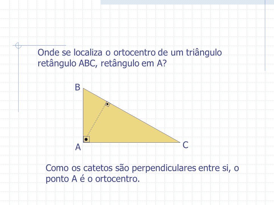 Onde se localiza o ortocentro de um triângulo retângulo ABC, retângulo em A? A B C Como os catetos são perpendiculares entre si, o ponto A é o ortocen
