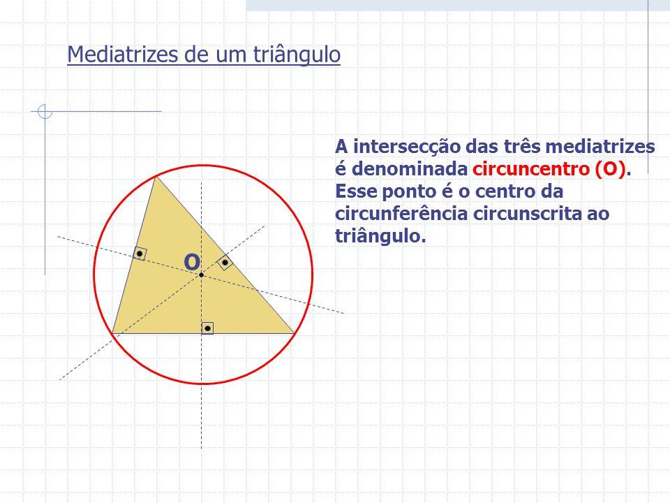 Mediatrizes de um triângulo O A intersecção das três mediatrizes é denominada circuncentro (O). Esse ponto é o centro da circunferência circunscrita a