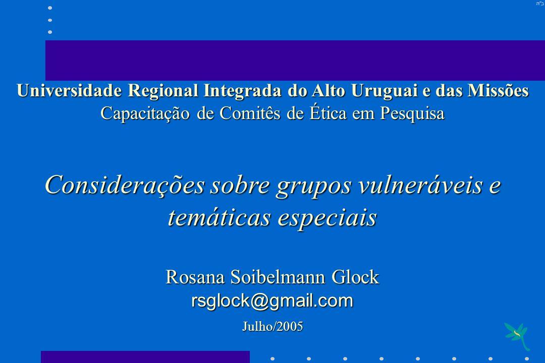 Universidade Regional Integrada do Alto Uruguai e das Missões Capacitação de Comitês de Ética em Pesquisa Considerações sobre grupos vulneráveis e tem