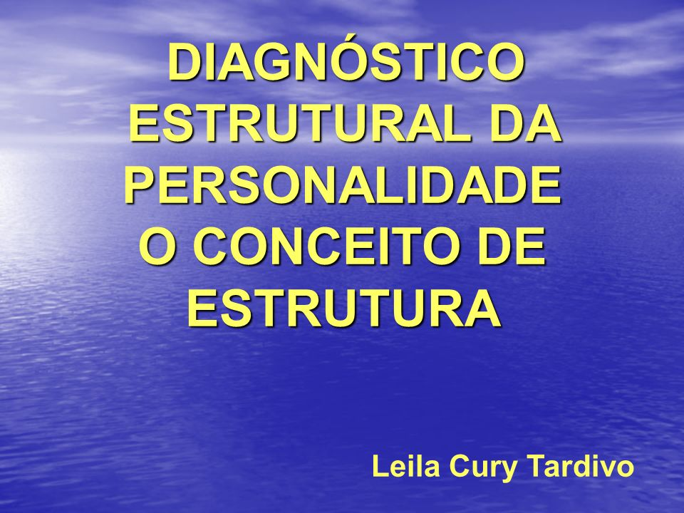 DIAGNÓSTICO ESTRUTURAL DA PERSONALIDADE DIAGNÓSTICO ESTRUTURAL DA PERSONALIDADE O CONCEITO DE ESTRUTURA Leila Cury Tardivo