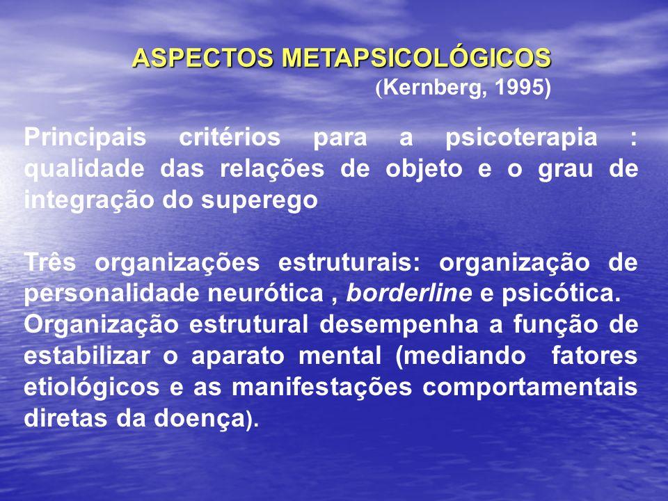 ASPECTOS METAPSICOLÓGICOS ( Kernberg, 1995) Principais critérios para a psicoterapia : qualidade das relações de objeto e o grau de integração do supe