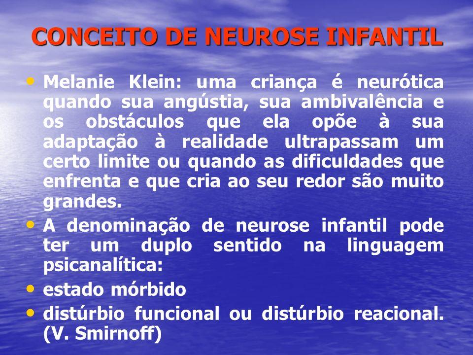 CONCEITO DE NEUROSE INFANTIL Melanie Klein: uma criança é neurótica quando sua angústia, sua ambivalência e os obstáculos que ela opõe à sua adaptação