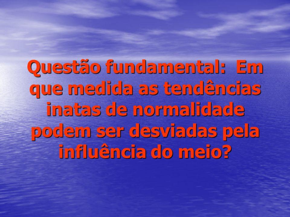 Questão fundamental: Em que medida as tendências inatas de normalidade podem ser desviadas pela influência do meio?