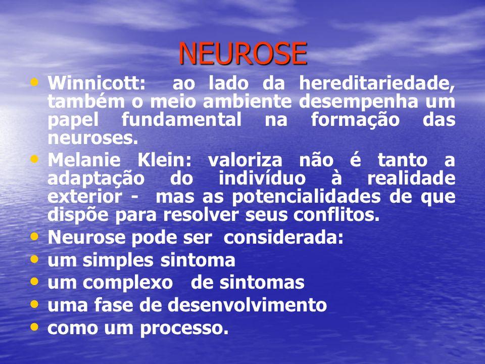 NEUROSE Winnicott: ao lado da hereditariedade, também o meio ambiente desempenha um papel fundamental na formação das neuroses. Melanie Klein: valoriz