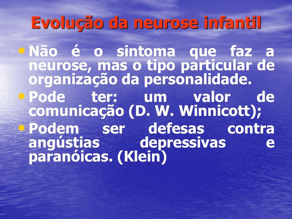 Evolução da neurose infantil Não é o sintoma que faz a neurose, mas o tipo particular de organização da personalidade. Pode ter: um valor de comunicaç