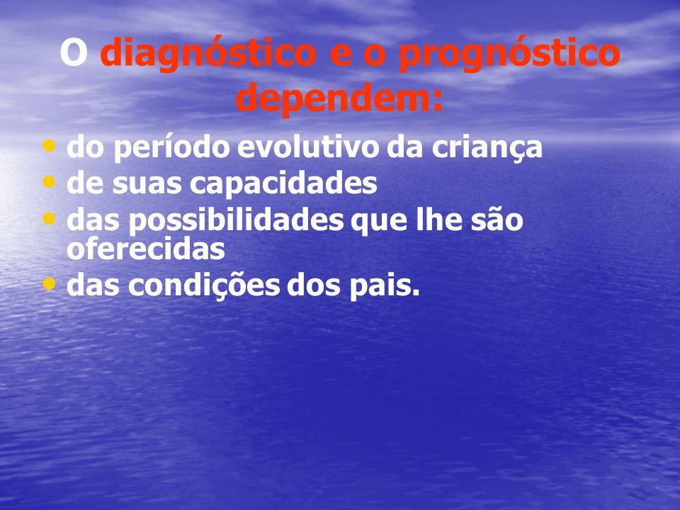 O diagnóstico e o prognóstico dependem: do período evolutivo da criança de suas capacidades das possibilidades que lhe são oferecidas das condições do