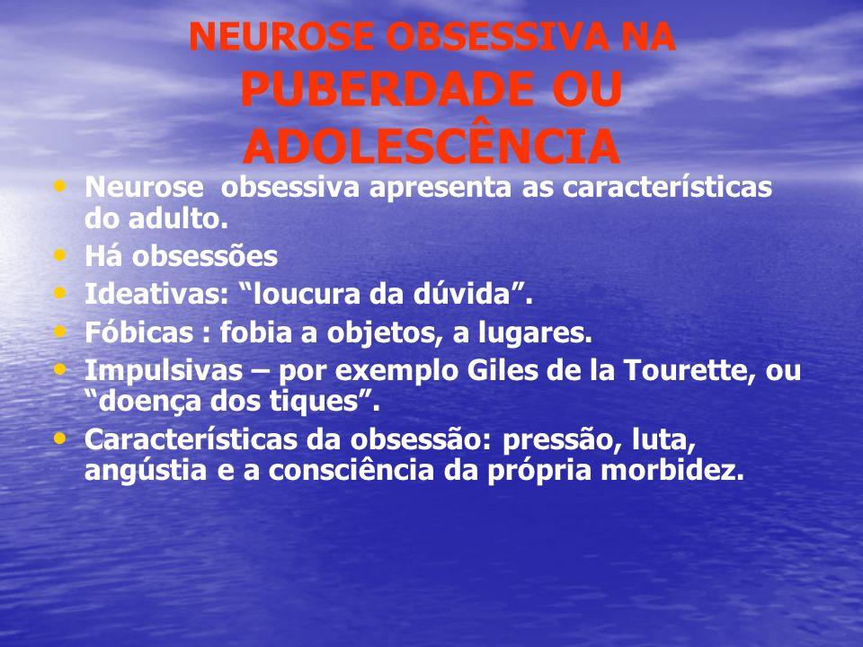 NEUROSE OBSESSIVA NA PUBERDADE OU ADOLESCÊNCIA Neurose obsessiva apresenta as características do adulto. Há obsessões Ideativas: loucura da dúvida. Fó
