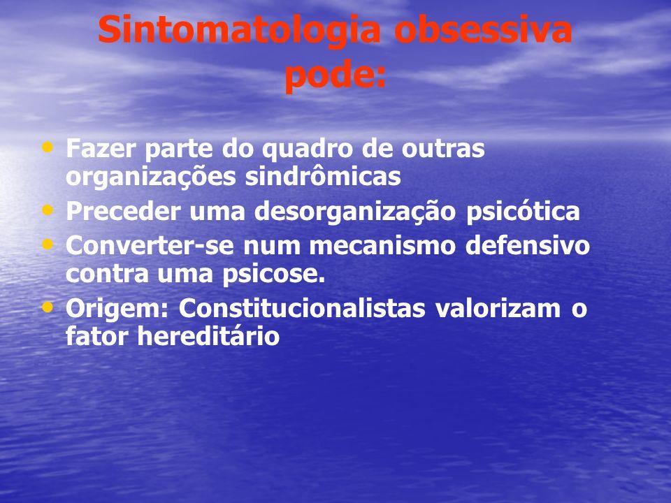 Sintomatologia obsessiva pode: Fazer parte do quadro de outras organizações sindrômicas Preceder uma desorganização psicótica Converter-se num mecanis