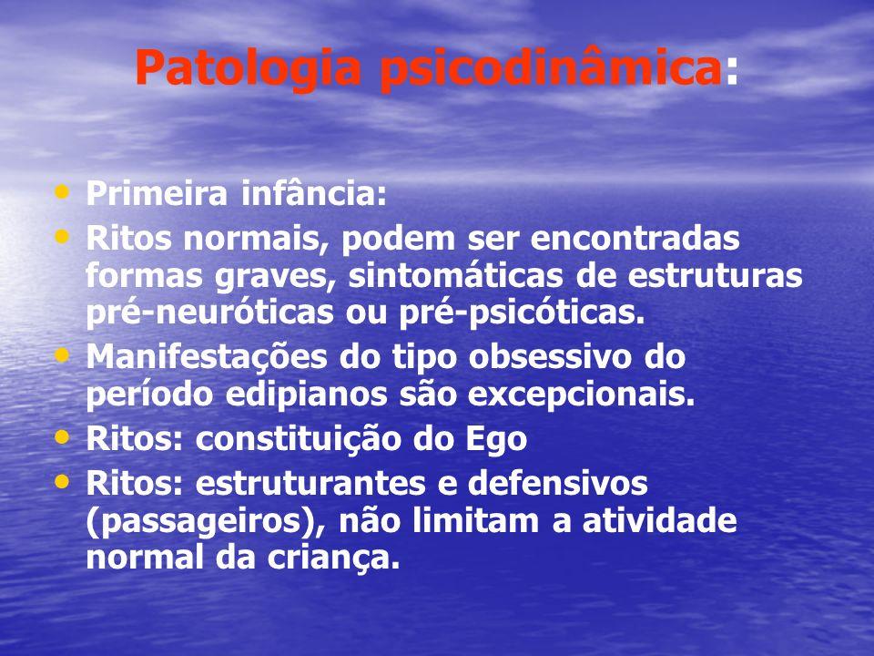 Patologia psicodinâmica: Primeira infância: Ritos normais, podem ser encontradas formas graves, sintomáticas de estruturas pré-neuróticas ou pré-psicó