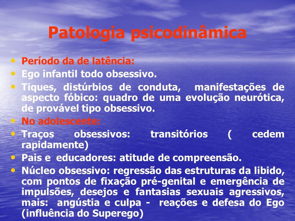 Patologia psicodinâmica Período da de latência: Ego infantil todo obsessivo. Tiques, distúrbios de conduta, manifestações de aspecto fóbico: quadro de
