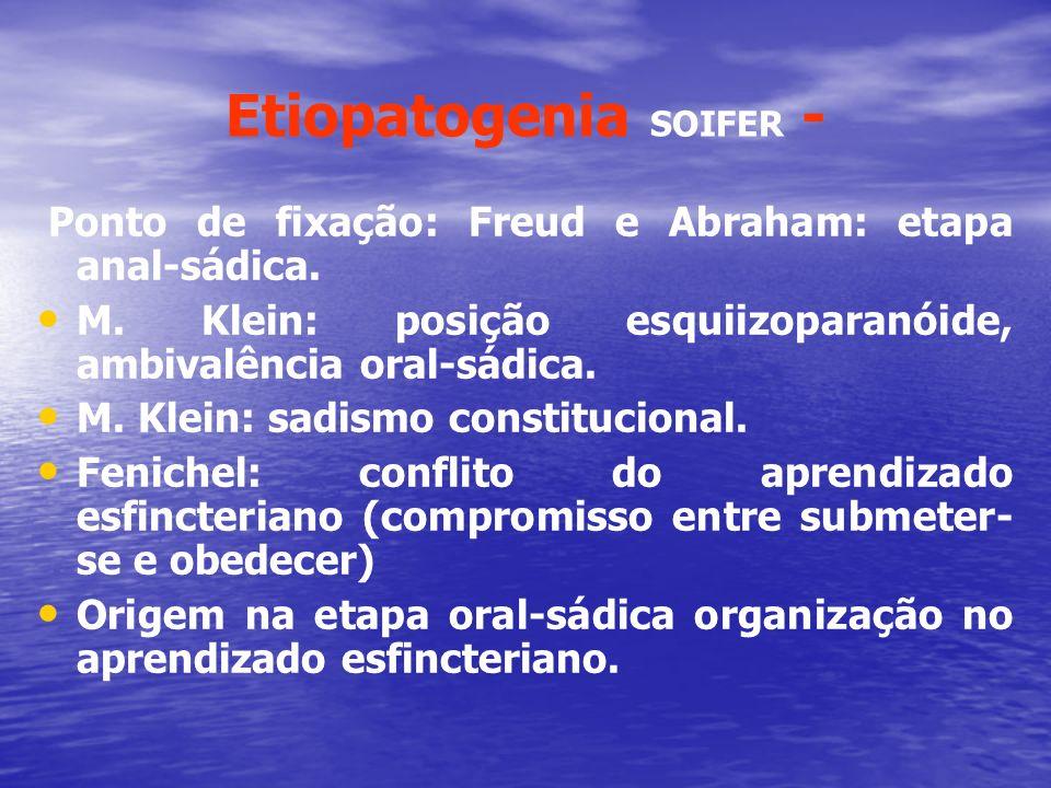 Etiopatogenia SOIFER - Ponto de fixação: Freud e Abraham: etapa anal-sádica. M. Klein: posição esquiizoparanóide, ambivalência oral-sádica. M. Klein: