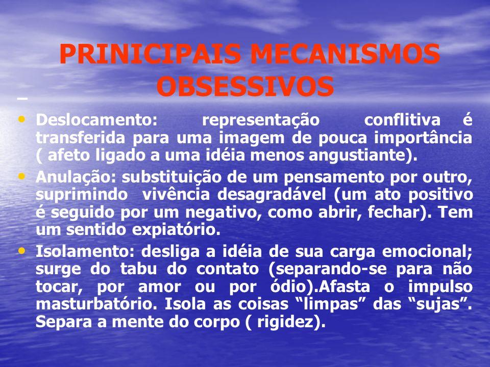 PRINICIPAIS MECANISMOS OBSESSIVOS – Deslocamento: representação conflitiva é transferida para uma imagem de pouca importância ( afeto ligado a uma idé