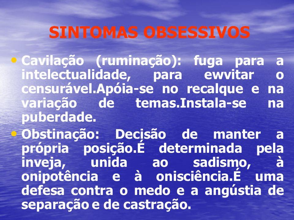 SINTOMAS OBSESSIVOS Cavilação (ruminação): fuga para a intelectualidade, para ewvitar o censurável.Apóia-se no recalque e na variação de temas.Instala