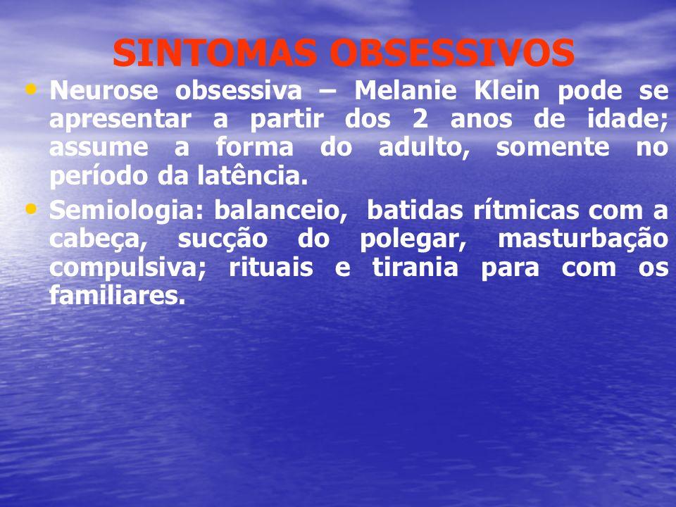 SINTOMAS OBSESSIVOS Neurose obsessiva – Melanie Klein pode se apresentar a partir dos 2 anos de idade; assume a forma do adulto, somente no período da