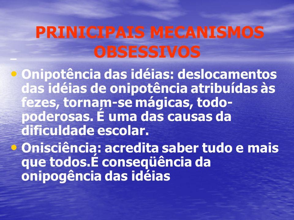 PRINICIPAIS MECANISMOS OBSESSIVOS – Onipotência das idéias: deslocamentos das idéias de onipotência atribuídas às fezes, tornam-se mágicas, todo- pode