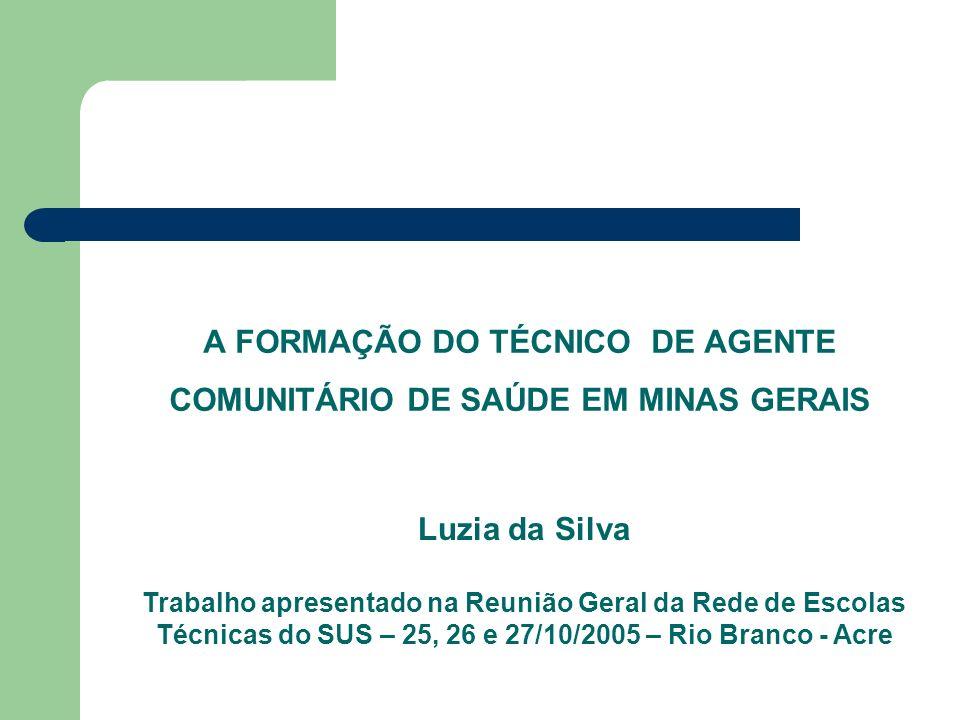 A FORMAÇÃO DO TÉCNICO DE AGENTE COMUNITÁRIO DE SAÚDE EM MINAS GERAIS Luzia da Silva Trabalho apresentado na Reunião Geral da Rede de Escolas Técnicas