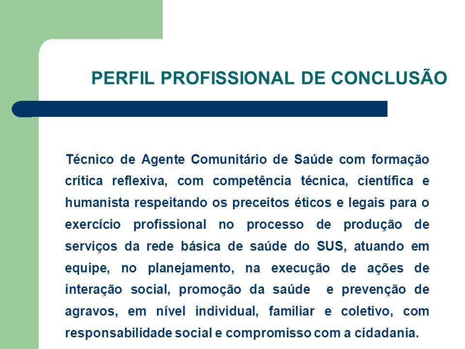 PERFIL PROFISSIONAL DE CONCLUSÃO Técnico de Agente Comunitário de Saúde com formação crítica reflexiva, com competência técnica, científica e humanist