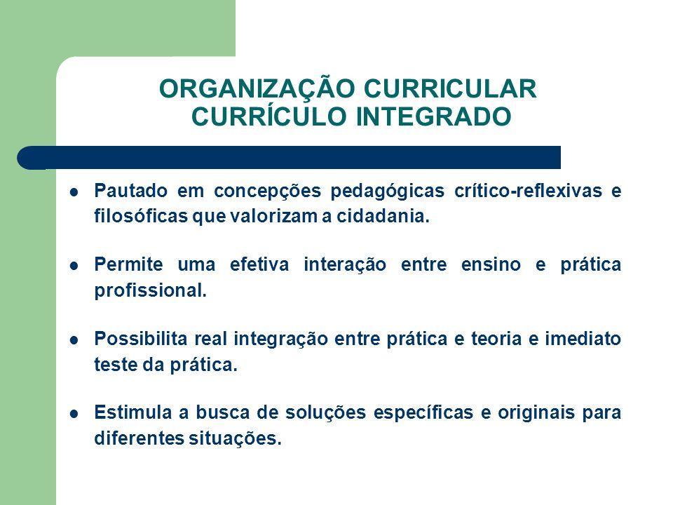 ORGANIZAÇÃO CURRICULAR CURRÍCULO INTEGRADO Pautado em concepções pedagógicas crítico-reflexivas e filosóficas que valorizam a cidadania. Permite uma e