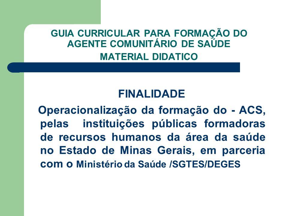 GUIA CURRICULAR PARA FORMAÇÃO DO AGENTE COMUNITÁRIO DE SAÚDE MATERIAL DIDATICO FINALIDADE Operacionalização da formação do - ACS, pelas instituições p