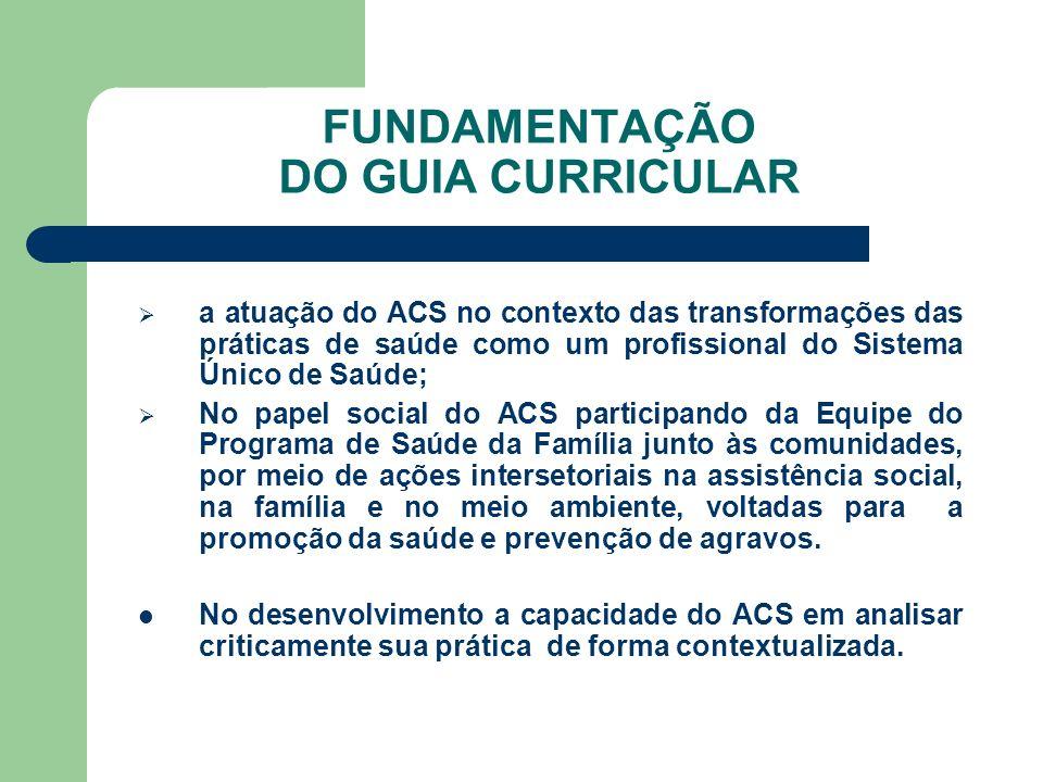 FUNDAMENTAÇÃO DO GUIA CURRICULAR a atuação do ACS no contexto das transformações das práticas de saúde como um profissional do Sistema Único de Saúde;