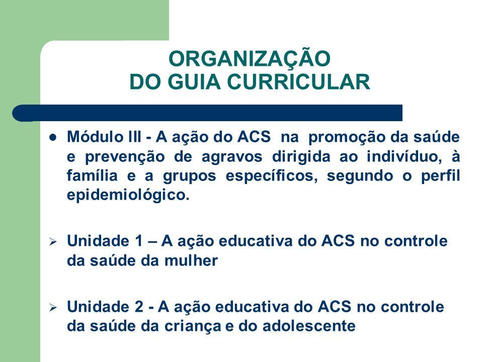ORGANIZAÇÃO DO GUIA CURRICULAR Módulo lII - A ação do ACS na promoção da saúde e prevenção de agravos dirigida ao indivíduo, à família e a grupos específicos, segundo o perfil epidemiológico.