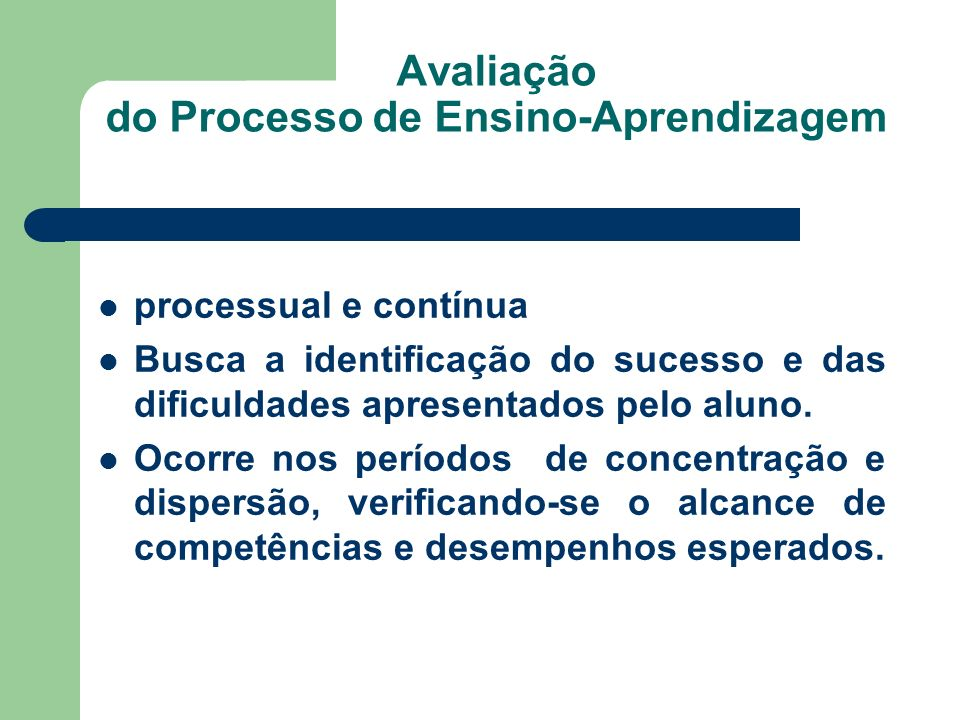 Avaliação do Processo de Ensino-Aprendizagem processual e contínua Busca a identificação do sucesso e das dificuldades apresentados pelo aluno. Ocorre