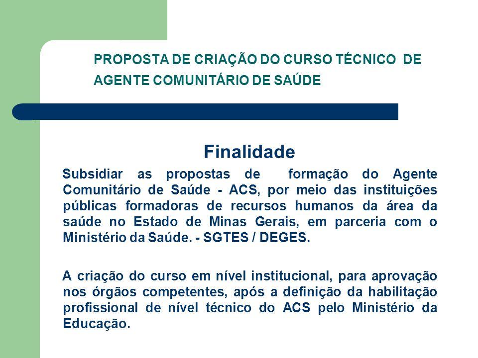 PROPOSTA DE CRIAÇÃO DO CURSO TÉCNICO DE AGENTE COMUNITÁRIO DE SAÚDE Finalidade Subsidiar as propostas de formação do Agente Comunitário de Saúde - ACS