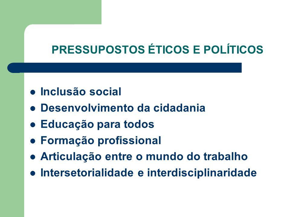 PRESSUPOSTOS ÉTICOS E POLÍTICOS Inclusão social Desenvolvimento da cidadania Educação para todos Formação profissional Articulação entre o mundo do tr