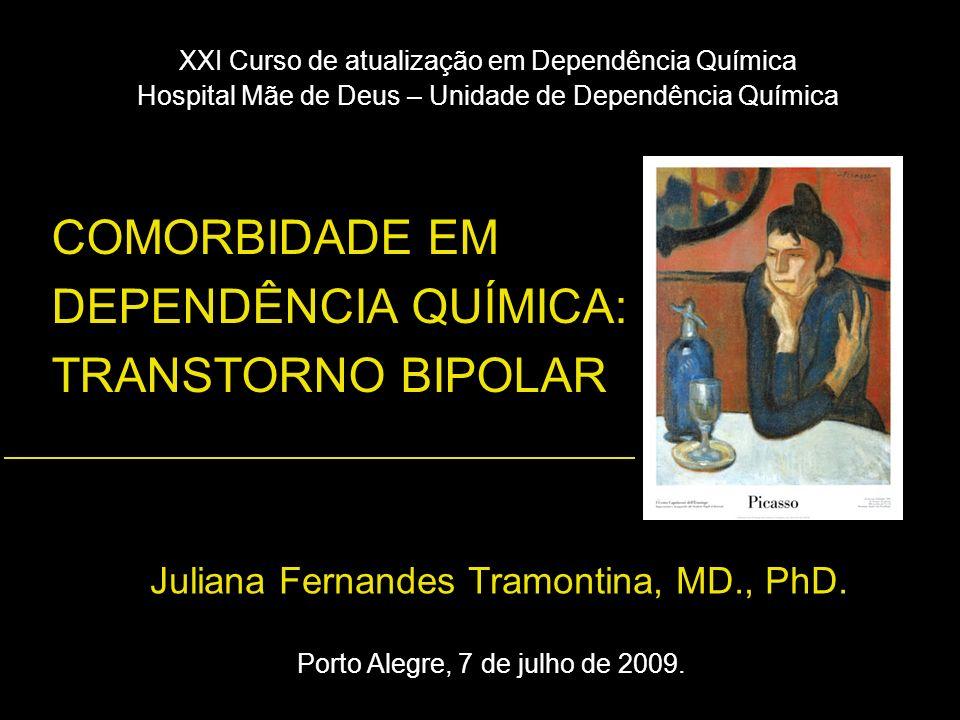 COMORBIDADE EM DEPENDÊNCIA QUÍMICA: TRANSTORNO BIPOLAR Juliana Fernandes Tramontina, MD., PhD. XXI Curso de atualização em Dependência Química Hospita