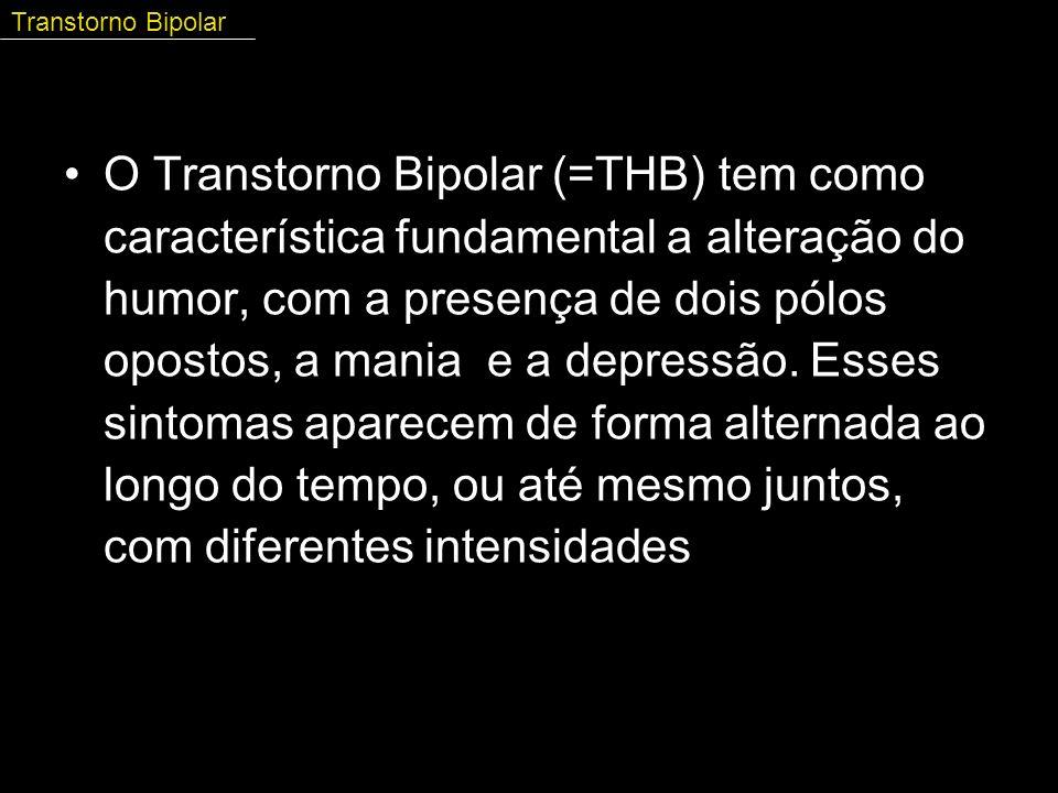O Transtorno Bipolar (=THB) tem como característica fundamental a alteração do humor, com a presença de dois pólos opostos, a mania e a depressão. Ess