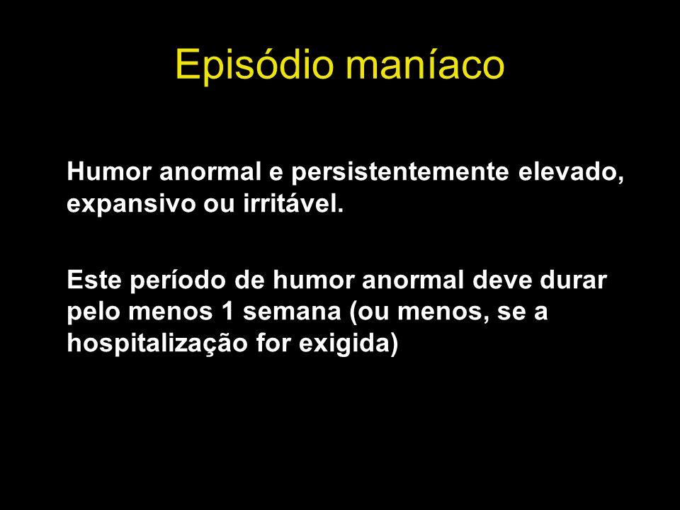 Episódio maníaco Humor anormal e persistentemente elevado, expansivo ou irritável. Este período de humor anormal deve durar pelo menos 1 semana (ou me