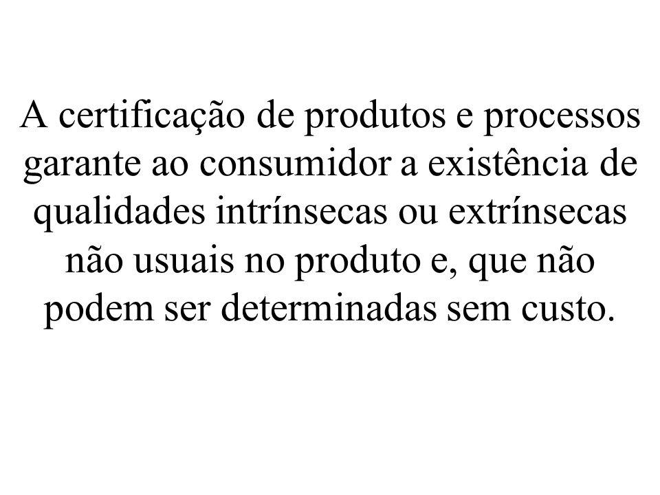 A certificação de produtos e processos garante ao consumidor a existência de qualidades intrínsecas ou extrínsecas não usuais no produto e, que não po