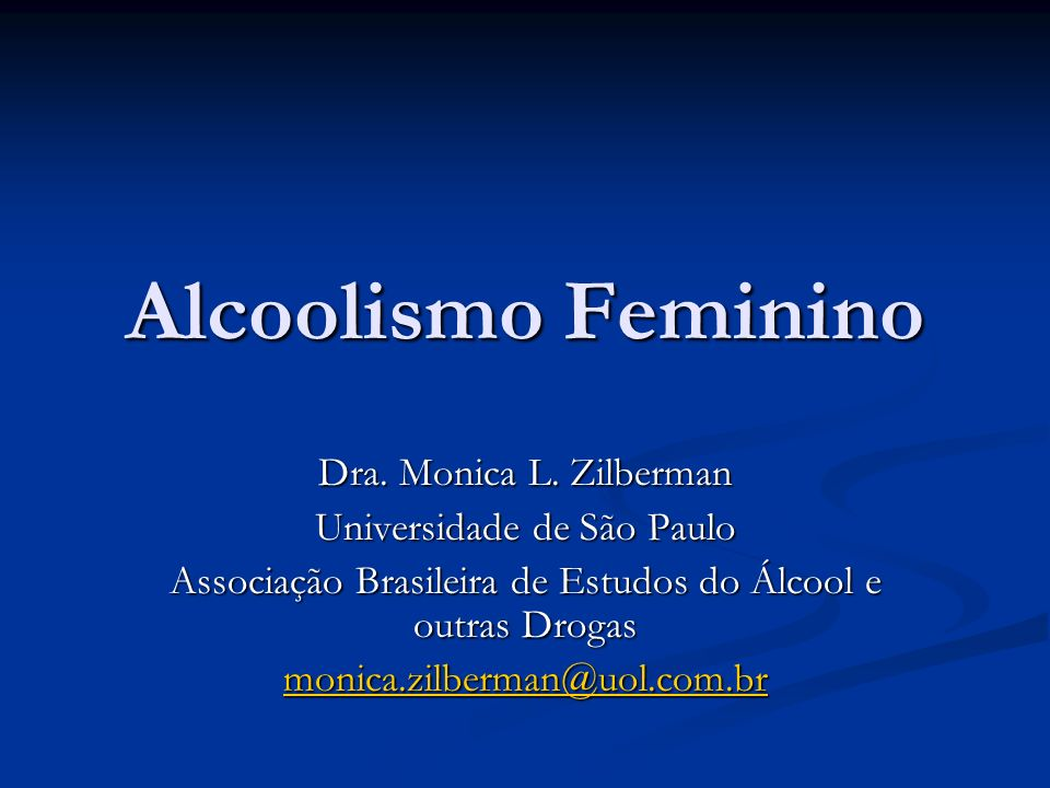 Alcoolismo Feminino Dra. Monica L. Zilberman Universidade de São Paulo Associação Brasileira de Estudos do Álcool e outras Drogas monica.zilberman@uol