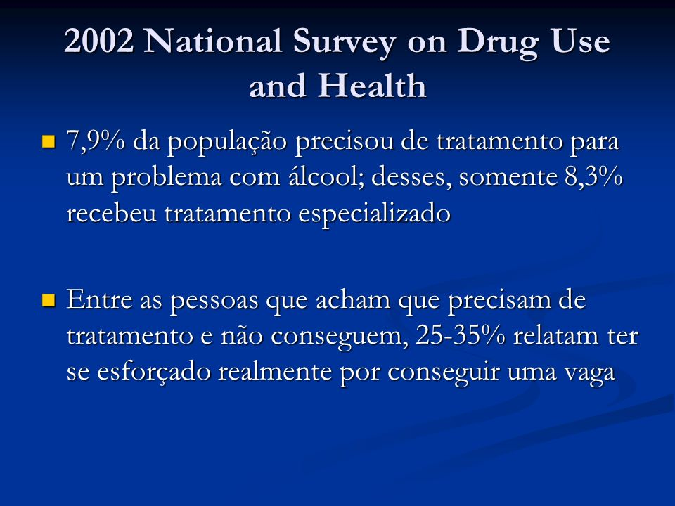 2002 National Survey on Drug Use and Health 7,9% da população precisou de tratamento para um problema com álcool; desses, somente 8,3% recebeu tratame