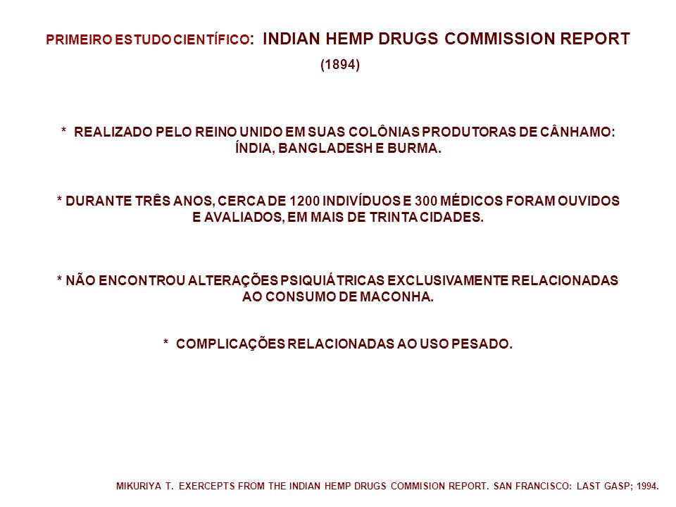 PRIMEIRO ESTUDO CIENTÍFICO : INDIAN HEMP DRUGS COMMISSION REPORT (1894) * REALIZADO PELO REINO UNIDO EM SUAS COLÔNIAS PRODUTORAS DE CÂNHAMO: ÍNDIA, BANGLADESH E BURMA.