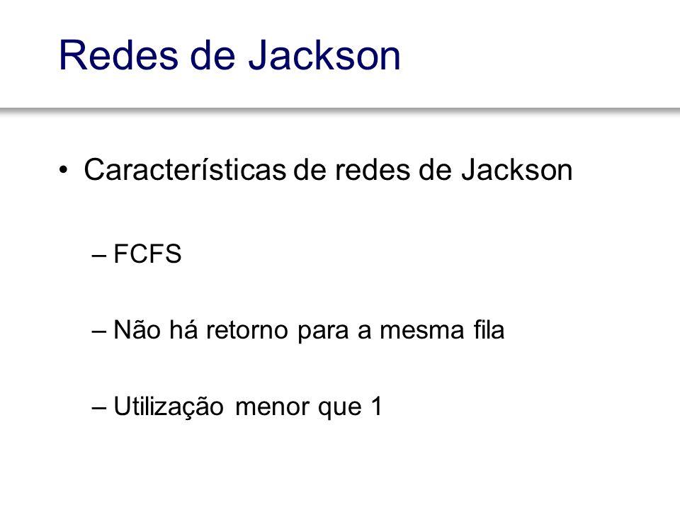 Redes de Jackson Características de redes de Jackson –FCFS –Não há retorno para a mesma fila –Utilização menor que 1