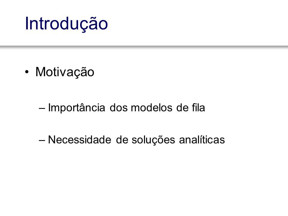Motivação –Importância dos modelos de fila –Necessidade de soluções analíticas