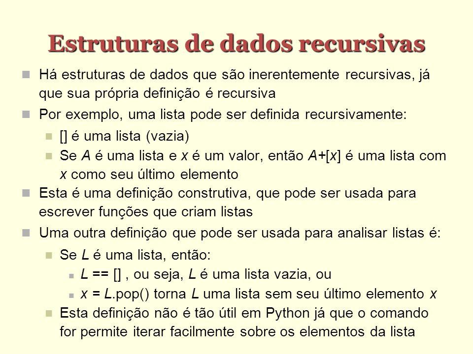 Estruturas de dados recursivas Há estruturas de dados que são inerentemente recursivas, já que sua própria definição é recursiva Por exemplo, uma list