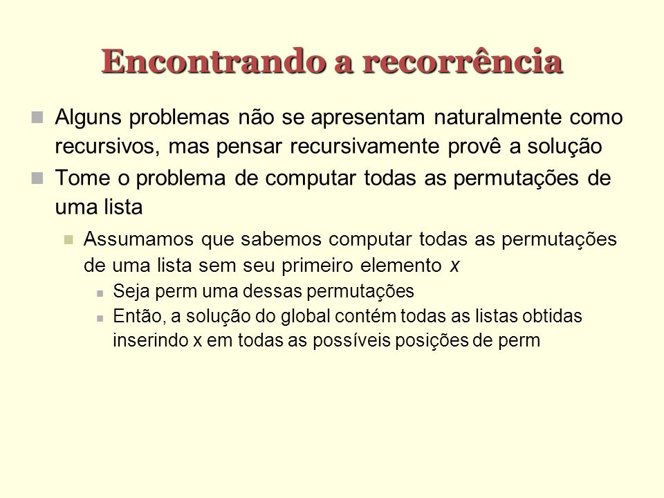 Encontrando a recorrência Alguns problemas não se apresentam naturalmente como recursivos, mas pensar recursivamente provê a solução Tome o problema d
