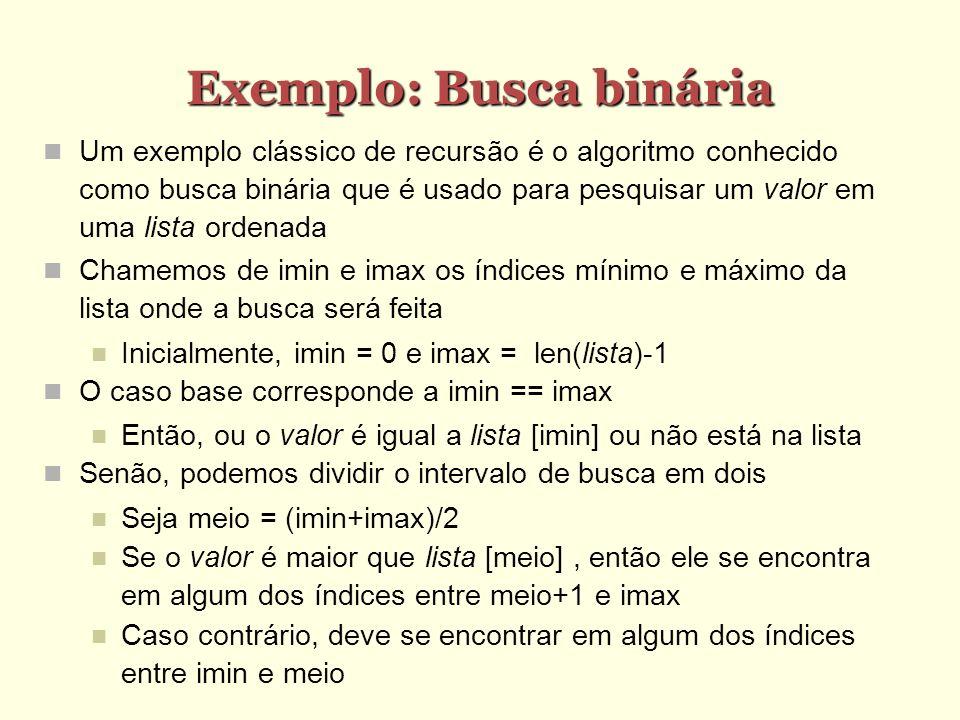 Busca binária: implementação def testa(lista,valor): def busca_binaria(imin,imax): if imin==imax: return imin else: meio=(imax+imin)/2 if valor>lista[meio]: return busca_binaria(meio+1,imax) else: return busca_binaria(imin,meio) i = busca_binaria(0,len(lista)-1) if lista[i]==valor: print valor, encontrado na posicao ,i else: print valor, nao encontrado >>> testa([1,2,5,6,9,12],3) 3 nao encontrado >>> testa([1,2,5,6,9,12],5) 5 encontrado na posicao 2