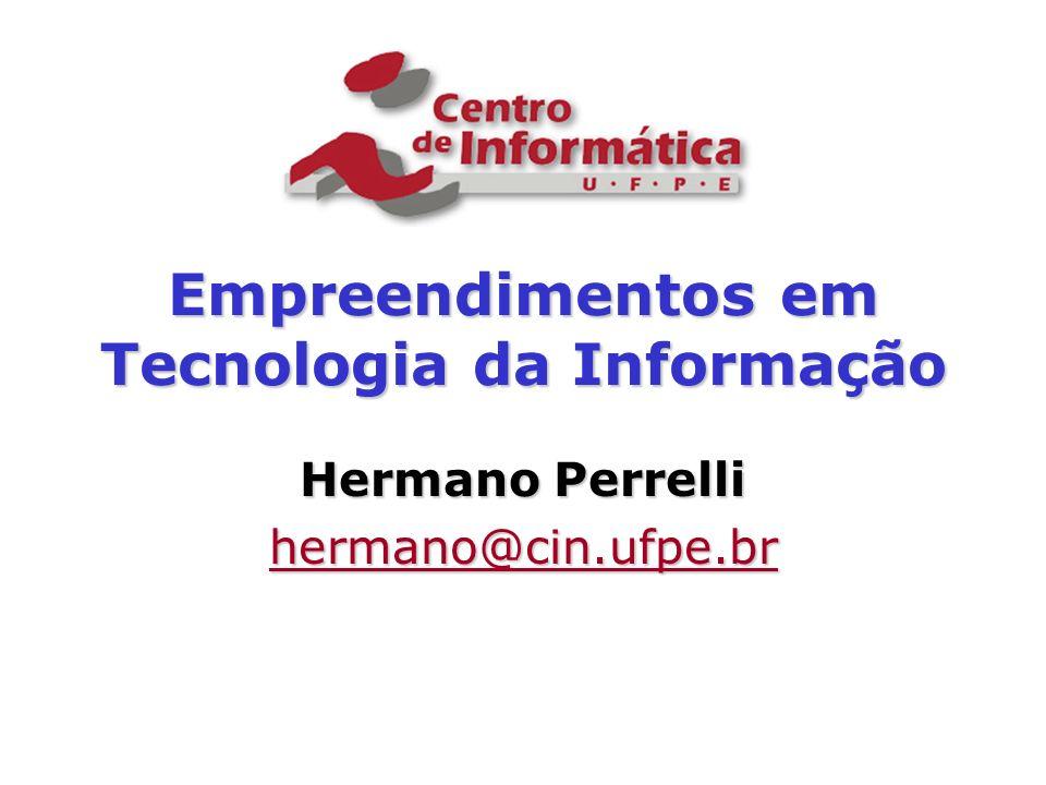 Empreendimentos em Tecnologia da Informação Hermano Perrelli hermano@cin.ufpe.br