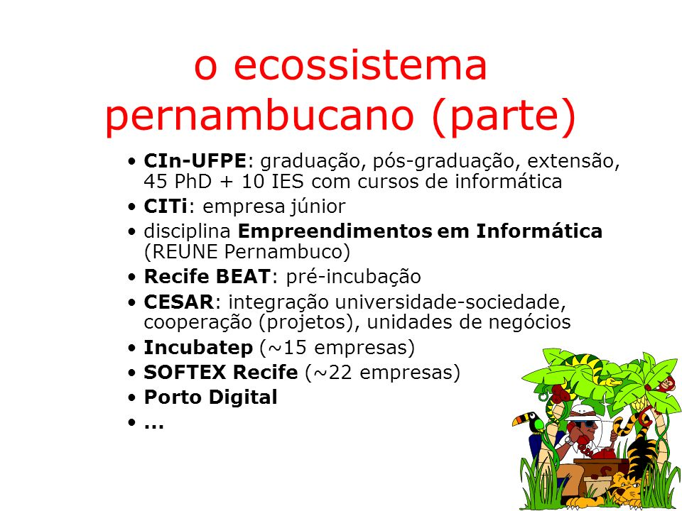 o ecossistema pernambucano (parte) CIn-UFPE: graduação, pós-graduação, extensão, 45 PhD + 10 IES com cursos de informática CITi: empresa júnior discip