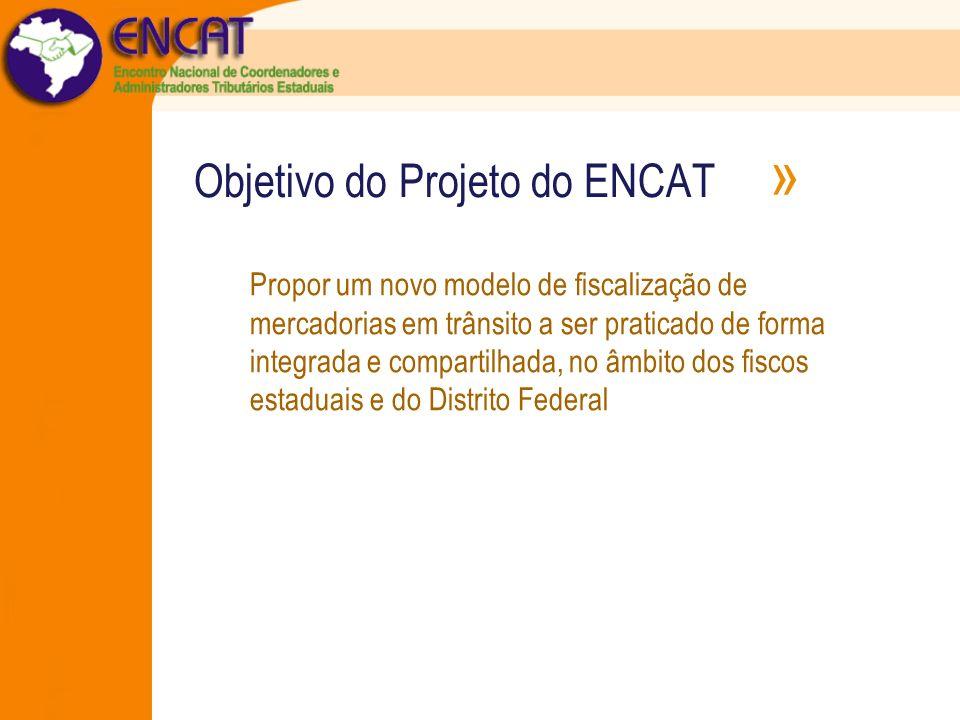 Objetivo do Projeto do ENCAT » Propor um novo modelo de fiscalização de mercadorias em trânsito a ser praticado de forma integrada e compartilhada, no