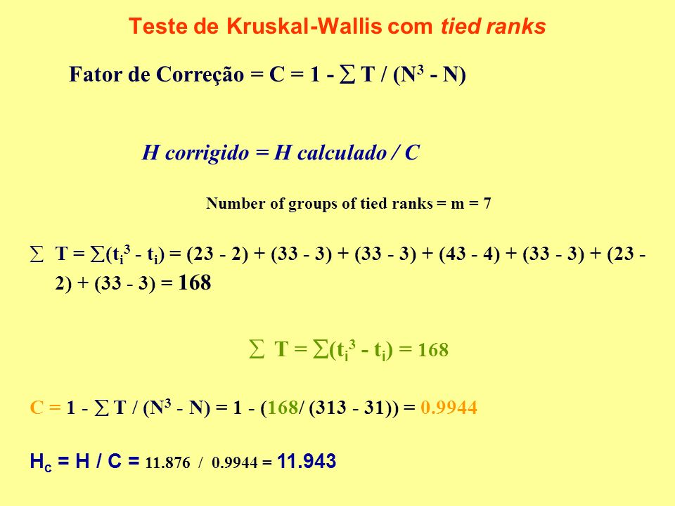 Teste de Kruskal-Wallis com tied ranks Number of groups of tied ranks = m = 7 T = (t i 3 - t i ) = (23 - 2) + (33 - 3) + (33 - 3) + (43 - 4) + (33 - 3) + (23 - 2) + (33 - 3) = 168 T = (t i 3 - t i ) = 168 C = 1 - T / (N 3 - N) = 1 - (168/ (313 - 31)) = 0.9944 H c = H / C = 11.876 / 0.9944 = 11.943 Fator de Correção = C = 1 - T / (N 3 - N) H corrigido = H calculado / C