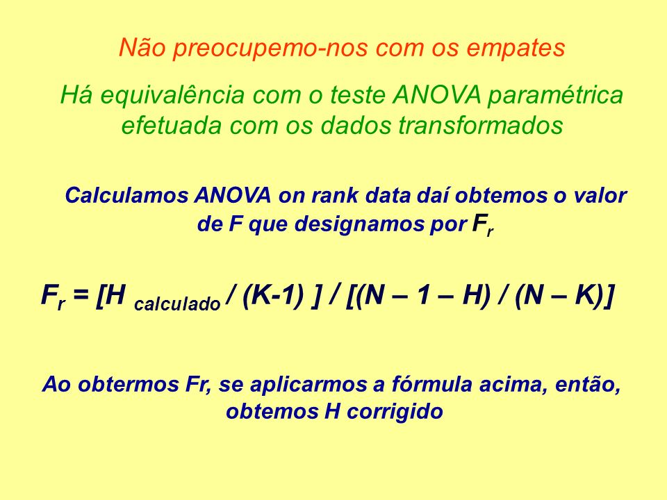 Não preocupemo-nos com os empates Há equivalência com o teste ANOVA paramétrica efetuada com os dados transformados Calculamos ANOVA on rank data daí obtemos o valor de F que designamos por F r F r = [H calculado / (K-1) ] / [(N – 1 – H) / (N – K)] Ao obtermos Fr, se aplicarmos a fórmula acima, então, obtemos H corrigido